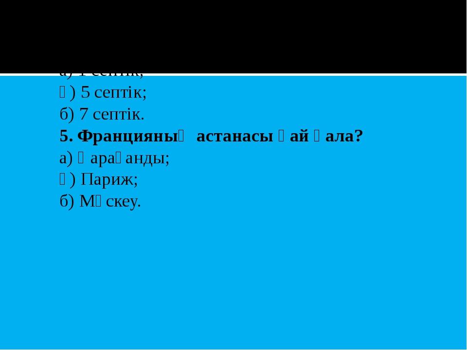 4. Қазақ тілінде неше септік бар? а) 1 септік; ә) 5 септік; б) 7 септік. 5. Ф...