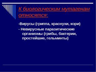 К биологическим мутагенам относятся: -Вирусы (гриппа, краснухи, кори) - Невир