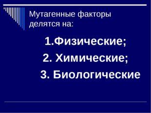Мутагенные факторы делятся на: 1.Физические; 2. Химические; 3. Биологические