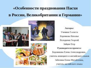 «Особенности празднования Пасхи в России, Великобритании и Германии» Авторы: