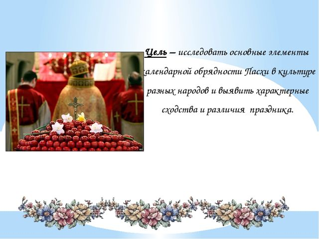 Цель – исследовать основные элементы календарной обрядности Пасхи в культуре...