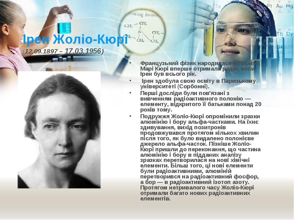 Ірен Жоліо-Кюрі (12.09.1897 – 17.03.1956) Французький фізик народилася в Пари...