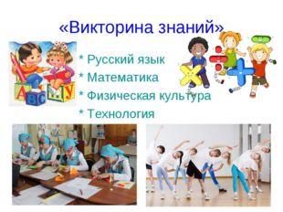 «Викторина знаний» * Русский язык * Математика * Физическая культура * Технол