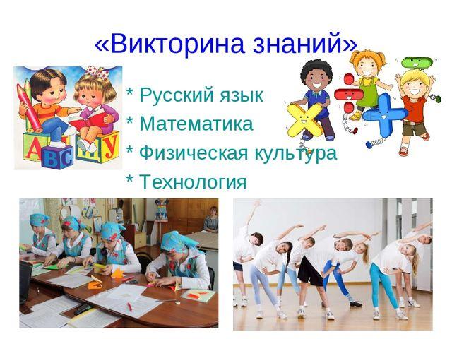 «Викторина знаний» * Русский язык * Математика * Физическая культура * Технол...