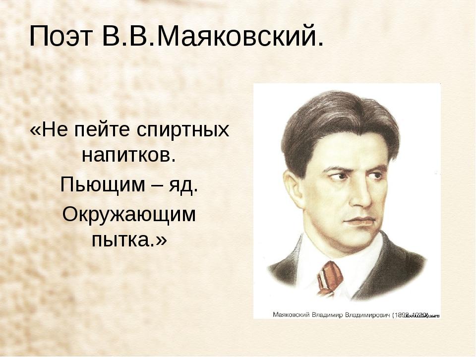 Поэт В.В.Маяковский. «Не пейте спиртных напитков. Пьющим – яд. Окружающим пыт...