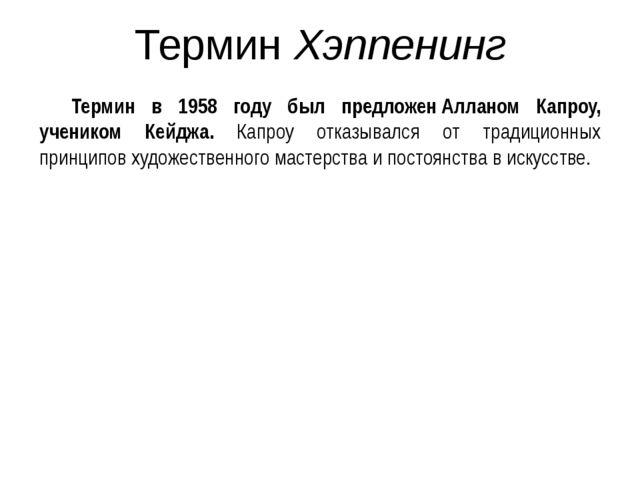 Термин Хэппенинг Термин в 1958 году был предложенАлланом Капроу, учеником Ке...