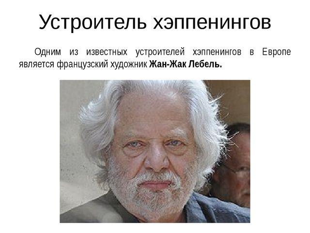 Устроитель хэппенингов Одним из известных устроителей хэппенингов в Европе яв...