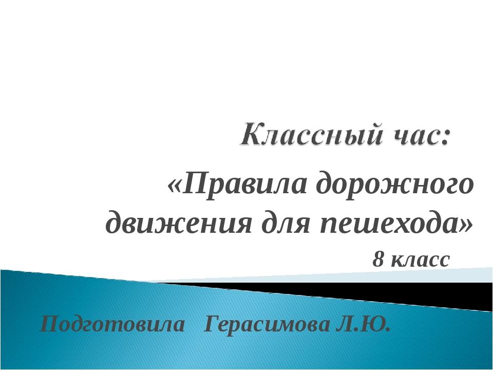 «Правила дорожного движения для пешехода» 8 класс Подготовила Герасимова Л.Ю.