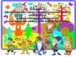 Цель проекта: Интенсивное интеллектуальное и музыкальное развитие дошкольнико