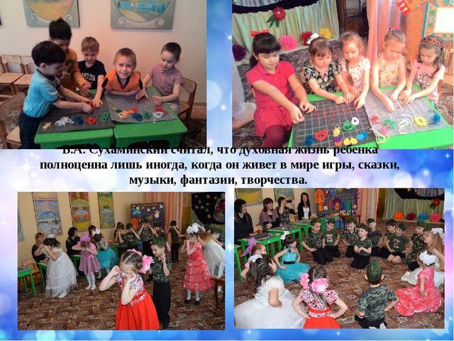 В.А. Сухаминский считал, что духовная жизнь ребенка полноценна лишь иногда, к...