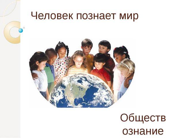 Человек познает мир Обществознание 6 класс Учитель: Умарова А.М.