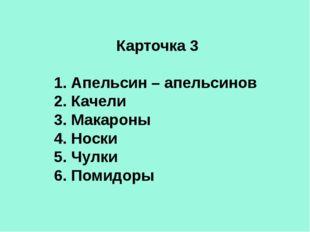 Карточка 3 1. Апельсин – апельсинов 2. Качели 3. Макароны 4. Носки 5. Чулки 6