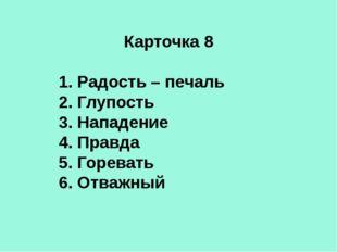Карточка 8 1. Радость – печаль 2. Глупость 3. Нападение 4. Правда 5. Горевать