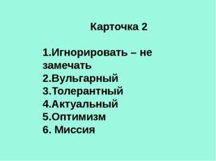 Карточка 2 1.Игнорировать – не замечать 2.Вульгарный 3.Толерантный 4.Актуальн