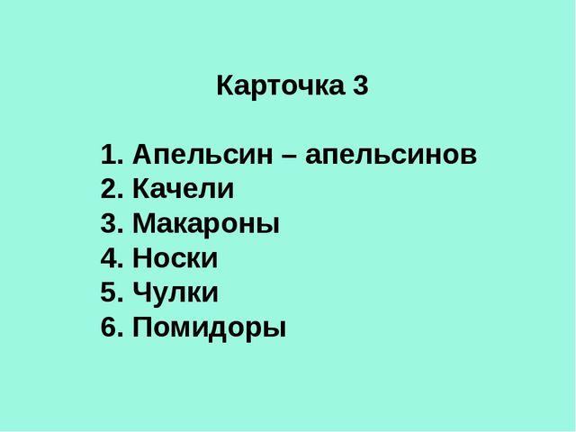 Карточка 3 1. Апельсин – апельсинов 2. Качели 3. Макароны 4. Носки 5. Чулки 6...
