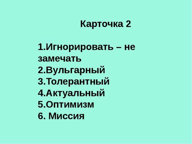 Карточка 2 1.Игнорировать – не замечать 2.Вульгарный 3.Толерантный 4.Актуальн...