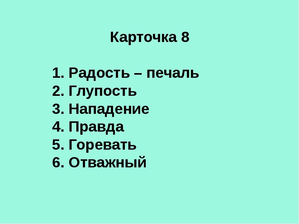 Карточка 8 1. Радость – печаль 2. Глупость 3. Нападение 4. Правда 5. Горевать...