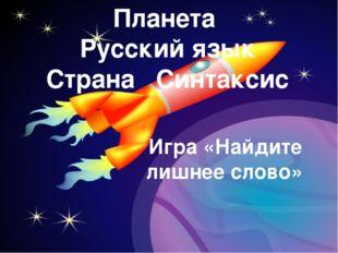Планета Русский язык Страна Синтаксис Игра «Найдите лишнее слово»