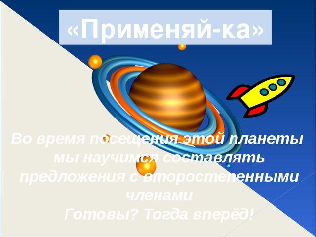 «Применяй-ка» Во время посещения этой планеты мы научимся составлять предложе...