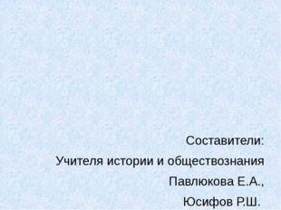 Составители: Учителя истории и обществознания Павлюкова Е.А., Юсифов Р.Ш. МО