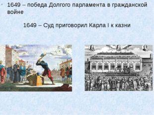 1649 – победа Долгого парламента в гражданской войне 1649 – Суд приговорил Ка