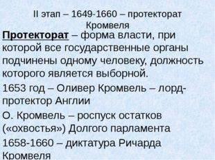 II этап – 1649-1660 – протекторат Кромвеля Протекторат – форма власти, при ко