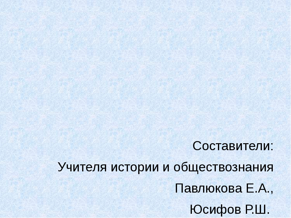 Составители: Учителя истории и обществознания Павлюкова Е.А., Юсифов Р.Ш. МО...