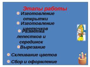 Этапы работы Изготовление открытки Изготовление цветочков Разметка лепестков