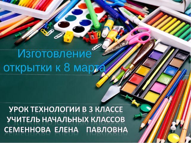 Изготовление открытки к 8 марта
