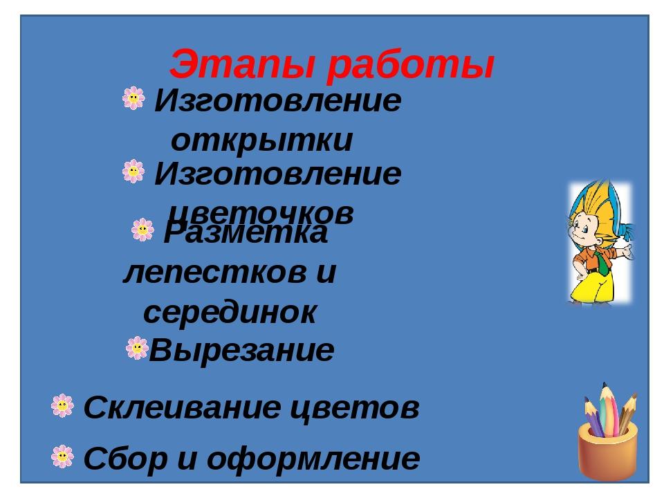 Этапы работы Изготовление открытки Изготовление цветочков Разметка лепестков...