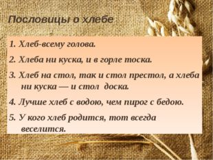 Пословицы о хлебе 1. Хлеб-всему голова. 2. Хлеба ни куска, и в горле тоска. 3