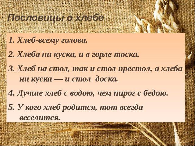 Пословицы о хлебе 1. Хлеб-всему голова. 2. Хлеба ни куска, и в горле тоска. 3...