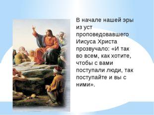 В начале нашей эры из уст проповедовавшего Иисуса Христа прозвучало: «И так в