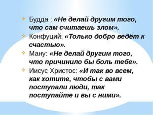 Будда : «Не делай другим того, что сам считаешь злом». Конфуций: «Только добр