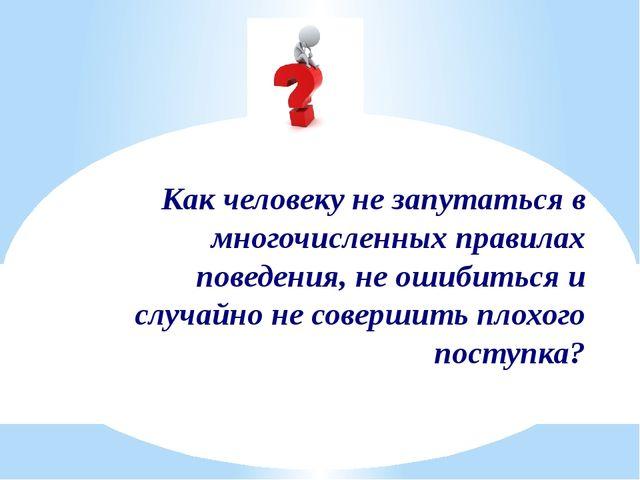 Как человеку не запутаться в многочисленных правилах поведения, не ошибиться...