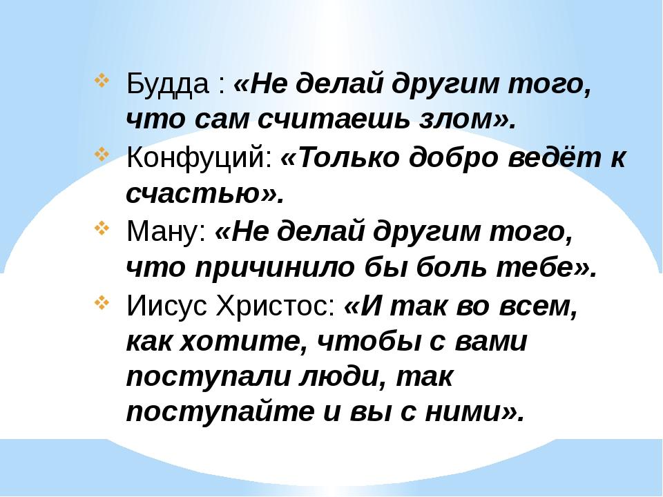 Будда : «Не делай другим того, что сам считаешь злом». Конфуций: «Только добр...