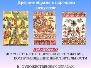 Древние образы в народном искусстве ИСКУССТВО ИСКУССТВО- ЭТО ТВОРЧЕСКОЕ ОТРАЖ