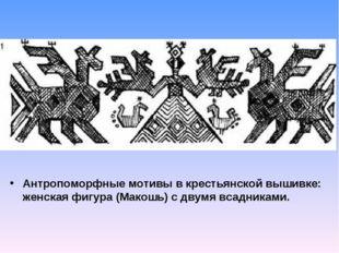 Антропоморфные мотивы в крестьянской вышивке: женская фигура (Макошь) с двумя