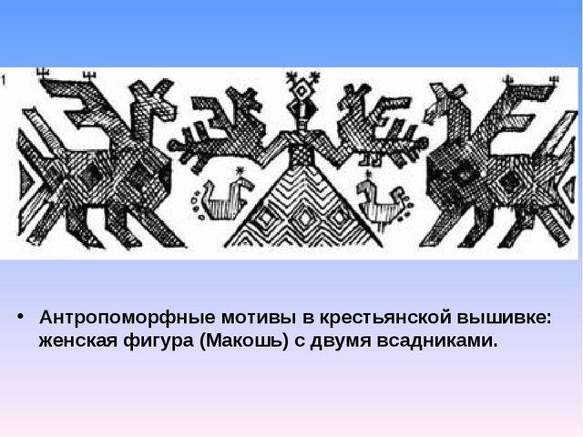 Антропоморфные мотивы в крестьянской вышивке: женская фигура (Макошь) с двумя...