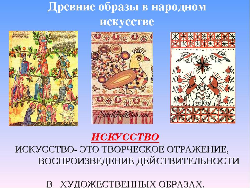 Древние образы в народном искусстве ИСКУССТВО ИСКУССТВО- ЭТО ТВОРЧЕСКОЕ ОТРАЖ...