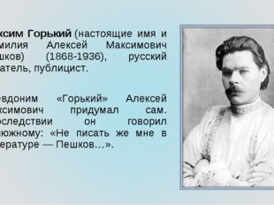 Максим Горький(настоящие имя и фамилия Алексей Максимович Пешков) (1868-1936