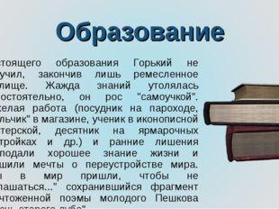 Образование Настоящего образования Горький не получил, закончив лишь ремеслен