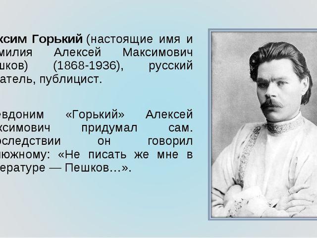 Максим Горький(настоящие имя и фамилия Алексей Максимович Пешков) (1868-1936...