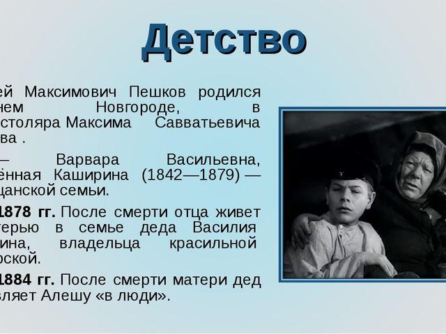 Детство Алексей Максимович Пешков родился вНижнем Новгороде, в семьестоляра...