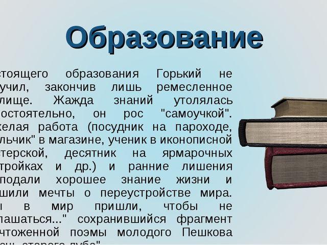 Образование Настоящего образования Горький не получил, закончив лишь ремеслен...