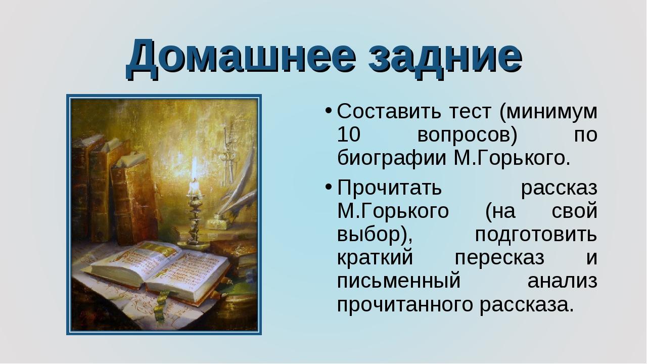 Домашнее задние Составить тест (минимум 10 вопросов) по биографии М.Горького....