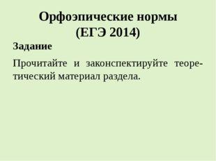 Орфоэпические нормы (ЕГЭ 2014) Задание Прочитайте и законспектируйте теоре-ти