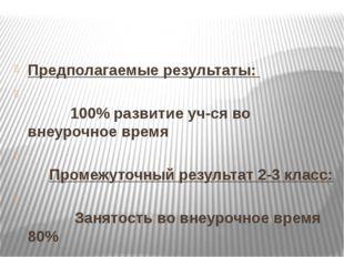 Предполагаемые результаты: 100% развитие уч-ся во внеурочное время Промежуто