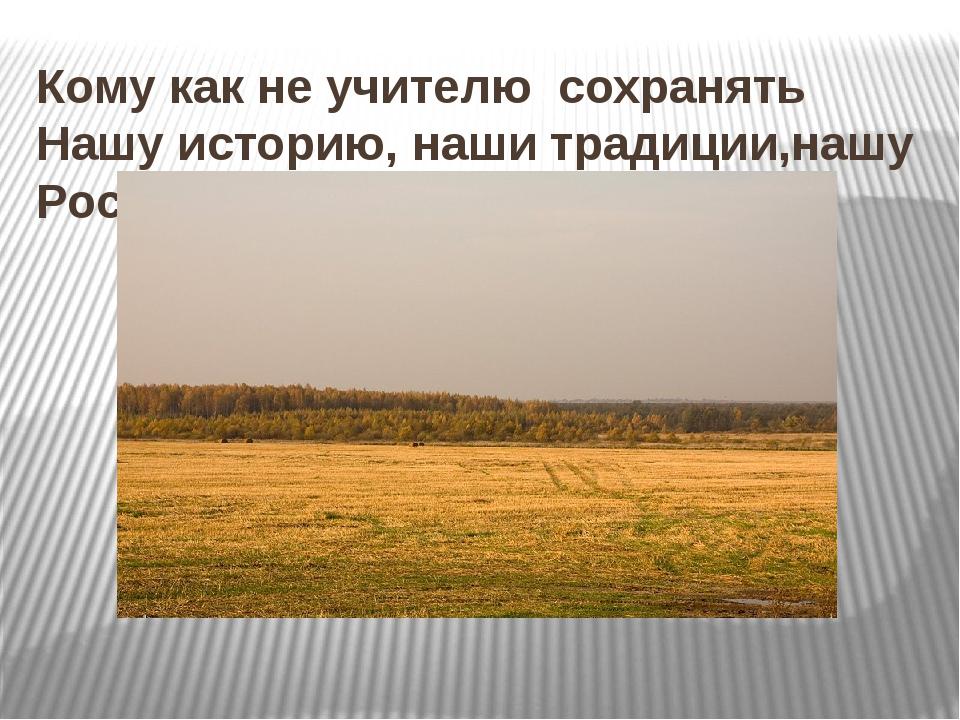 Кому как не учителю сохранять Нашу историю, наши традиции,нашу Россию?