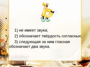 1) не имеет звука; 2) обозначает твёрдость согласных; 3) следующая за ним гл